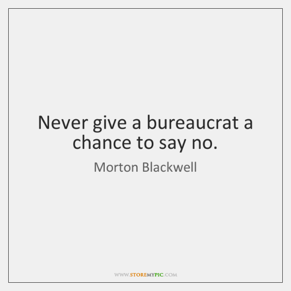 Never give a bureaucrat a chance to say no.