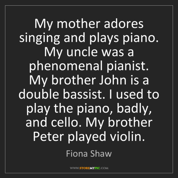 Fiona Shaw: My mother adores singing and plays piano. My uncle was...