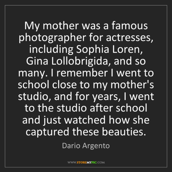 Dario Argento: My mother was a famous photographer for actresses, including...