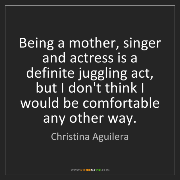 Christina Aguilera: Being a mother, singer and actress is a definite juggling...