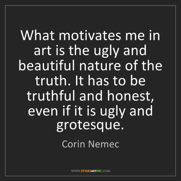 Corin Nemec: What motivates me in art is the ugly and beautiful nature...