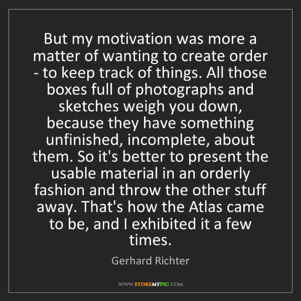 Gerhard Richter: But my motivation was more a matter of wanting to create...
