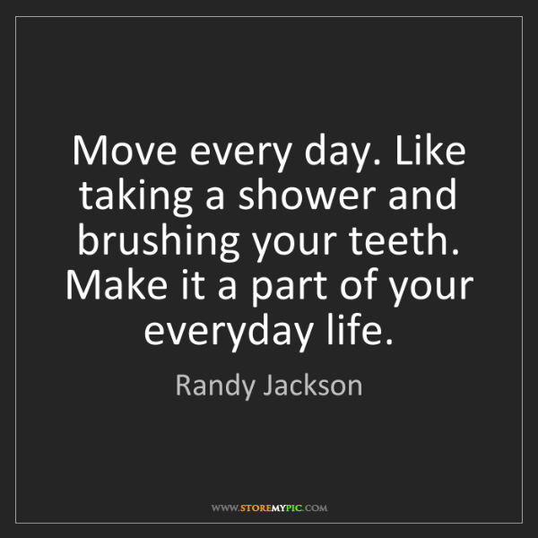 Randy Jackson: Move every day. Like taking a shower and brushing your...