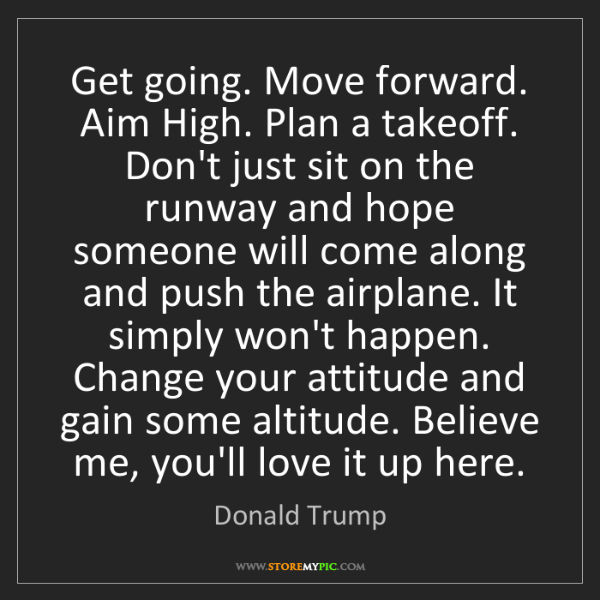 Donald Trump: Get going. Move forward. Aim High. Plan a takeoff. Don't...