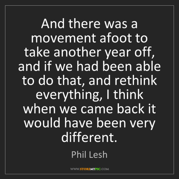 Phil Lesh: And there was a movement afoot to take another year off,...