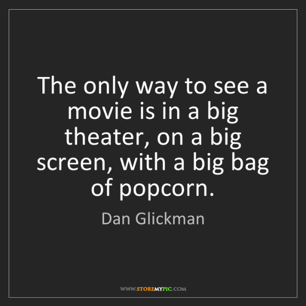 Dan Glickman: The only way to see a movie is in a big theater, on a...