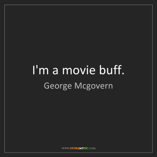 George Mcgovern: I'm a movie buff.