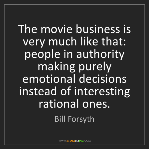 Bill Forsyth: The movie business is very much like that: people in...