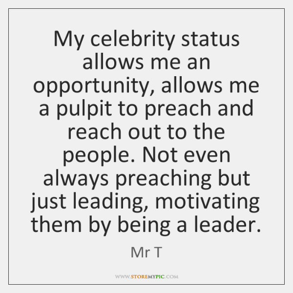 My celebrity status allows me an opportunity, allows me a pulpit to ...