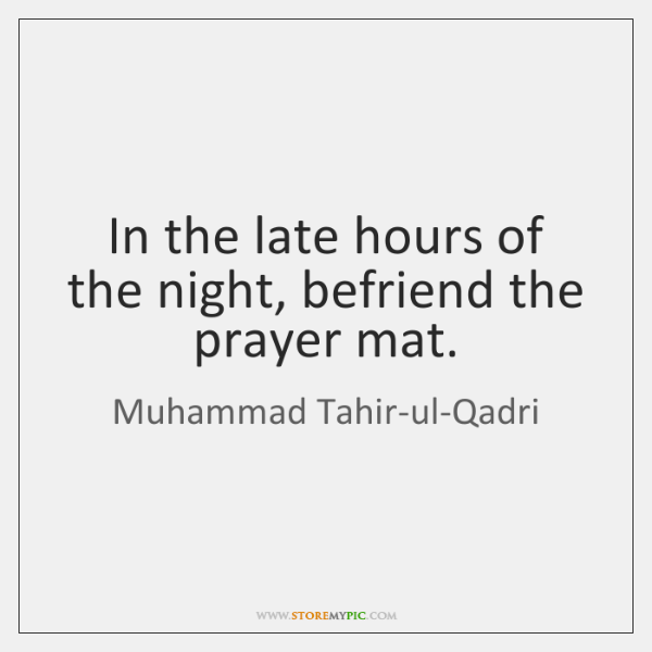 In the late hours of the night, befriend the prayer mat.