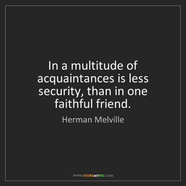 Herman Melville: In a multitude of acquaintances is less security, than...