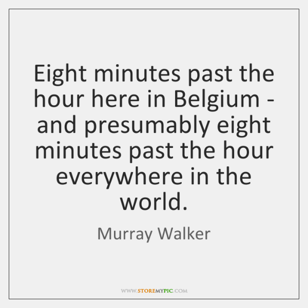 Eight minutes past the hour here in Belgium - and presumably eight ...