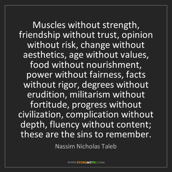 Nassim Nicholas Taleb: Muscles without strength, friendship without trust, opinion...