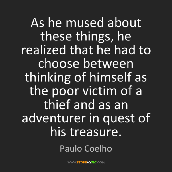 Paulo Coelho: As he mused about these things, he realized that he had...