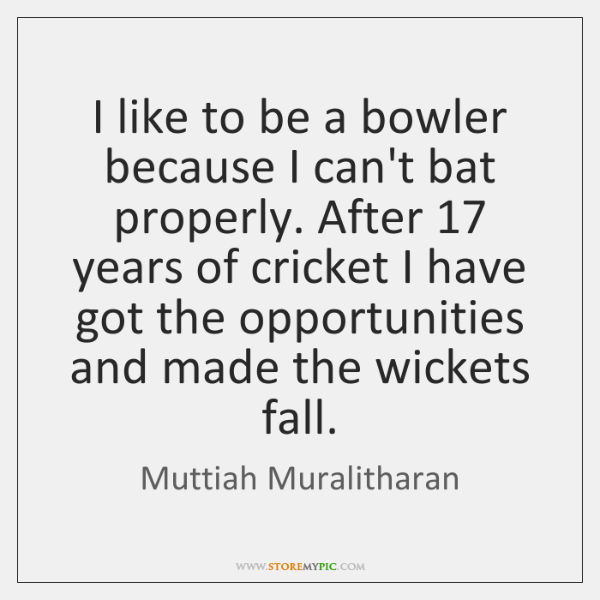 I like to be a bowler because I can't bat properly. After 17 ...
