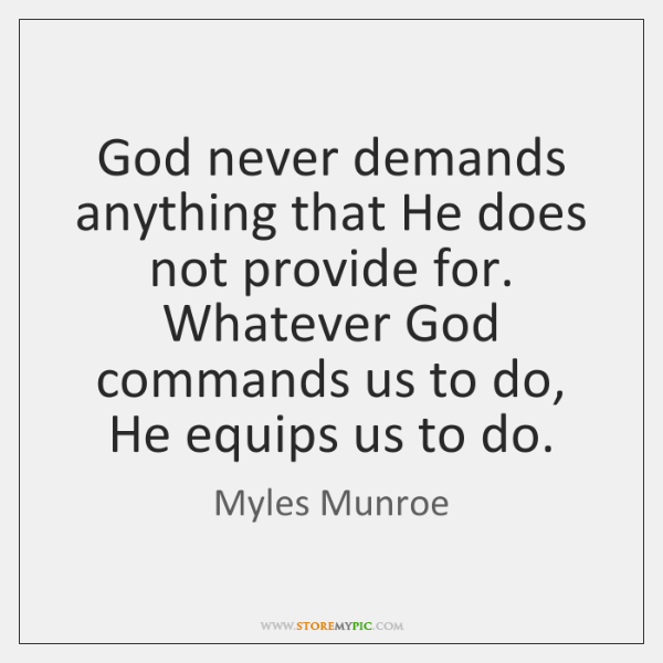 God never demands anything that He does not provide for. Whatever God ...