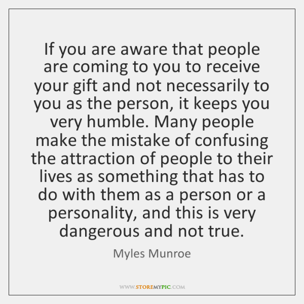 If you are aware that people are coming to you to receive ...