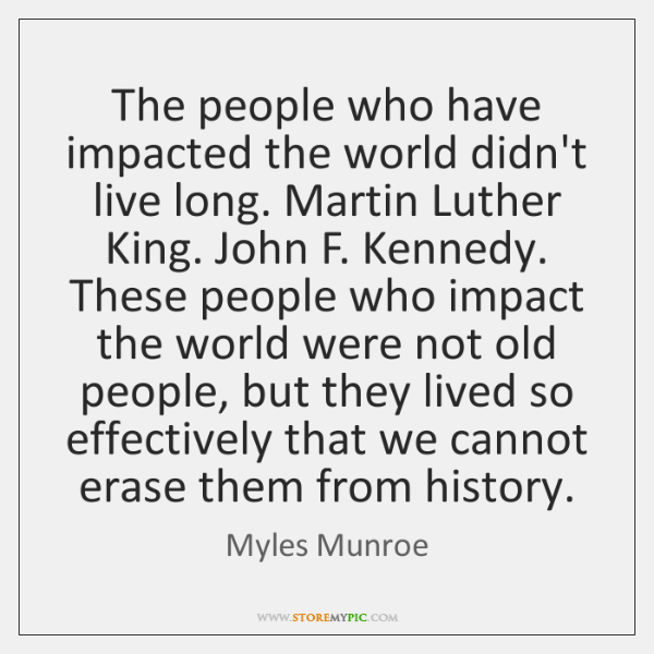 The people who have impacted the world didn't live long. Martin Luther ...