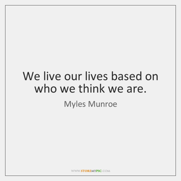 We live our lives based on who we think we are.