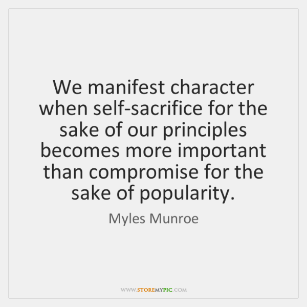 We manifest character when self-sacrifice for the sake of our principles becomes ...