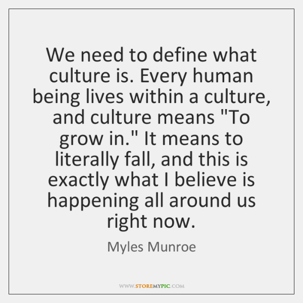 We need to define what culture is. Every human being lives within ...