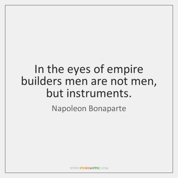 In the eyes of empire builders men are not men, but instruments.