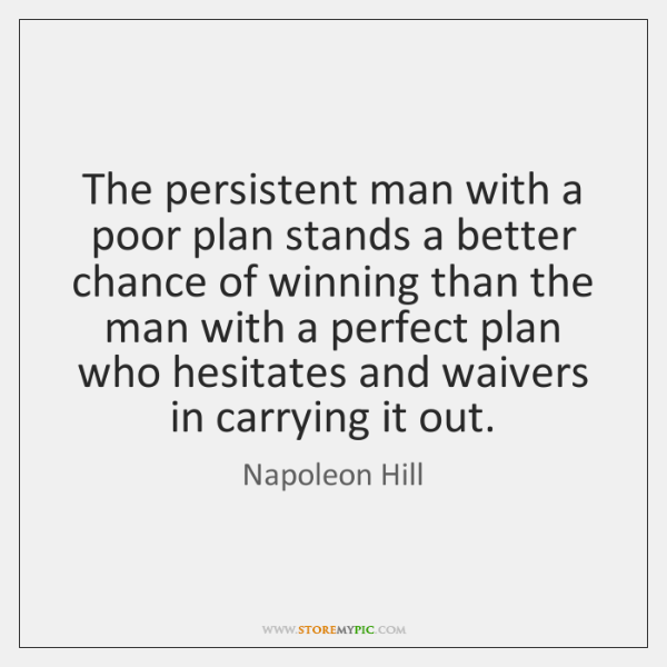 The persistent man with a poor plan stands a better chance of ...