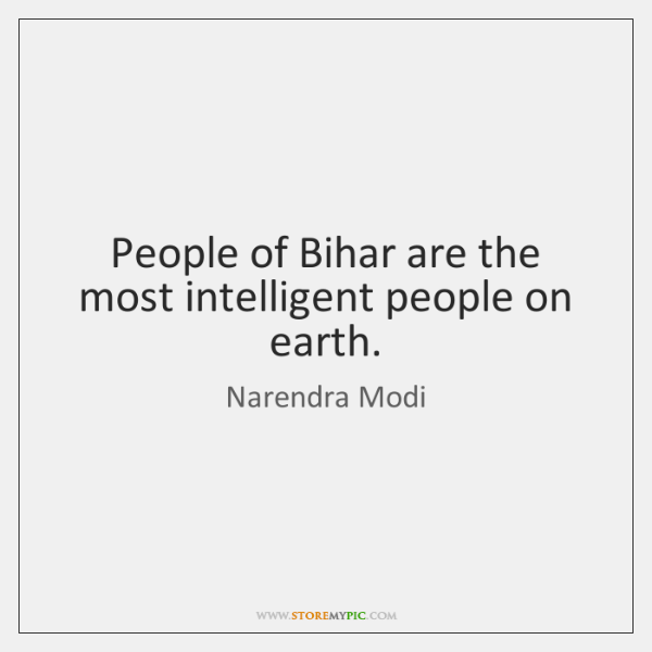 People of Bihar are the most intelligent people on earth.