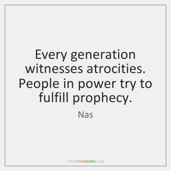 Every generation witnesses atrocities. People in power try to fulfill prophecy.