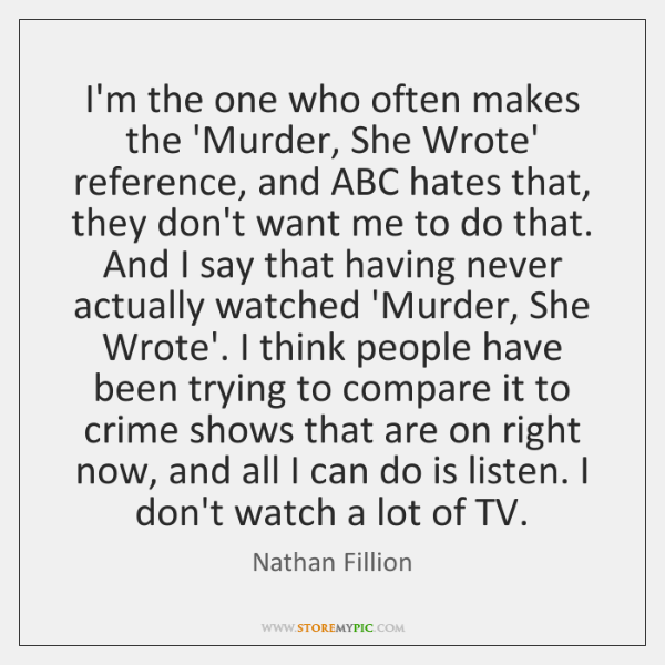 I'm the one who often makes the 'Murder, She Wrote' reference, and ...