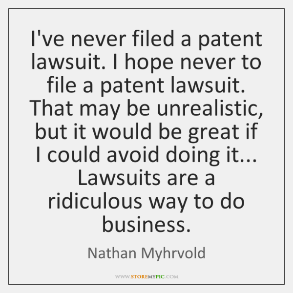 I've never filed a patent lawsuit. I hope never to file a ...
