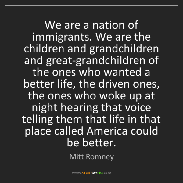 Mitt Romney: We are a nation of immigrants. We are the children and...