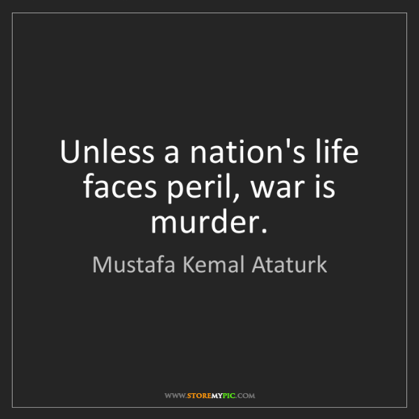 Mustafa Kemal Ataturk: Unless a nation's life faces peril, war is murder.