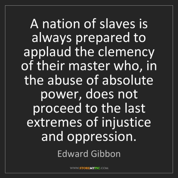 Edward Gibbon: A nation of slaves is always prepared to applaud the...