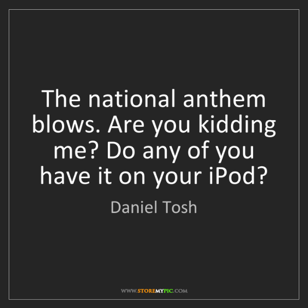 Daniel Tosh: The national anthem blows. Are you kidding me? Do any...