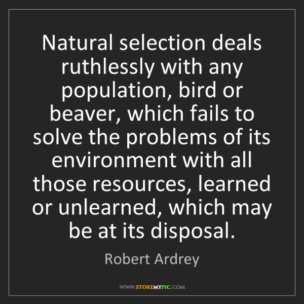 Robert Ardrey: Natural selection deals ruthlessly with any population,...