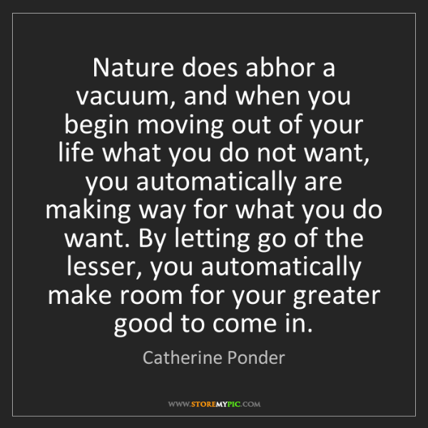 Catherine Ponder: Nature does abhor a vacuum, and when you begin moving...