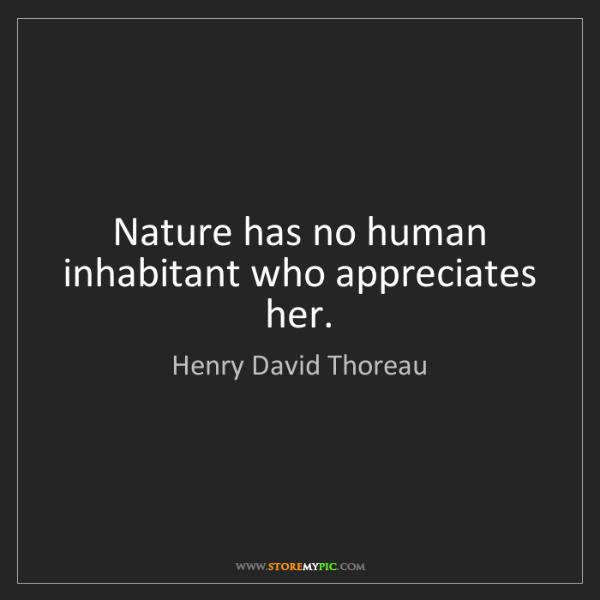 Henry David Thoreau: Nature has no human inhabitant who appreciates her.
