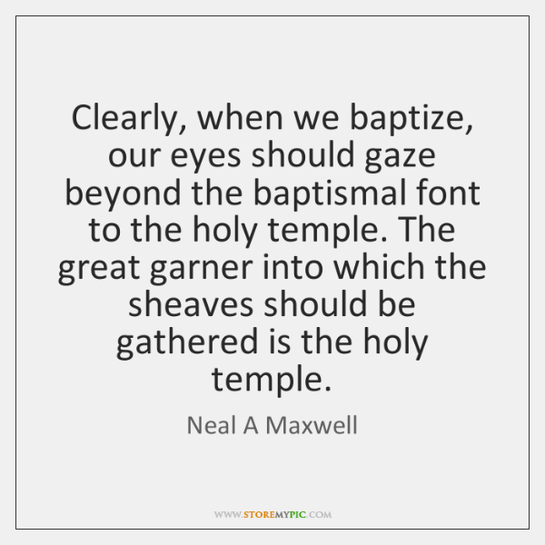 Clearly, when we baptize, our eyes should gaze beyond the baptismal font ...