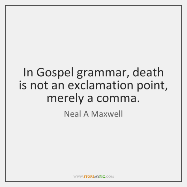 In Gospel grammar, death is not an exclamation point, merely a comma.