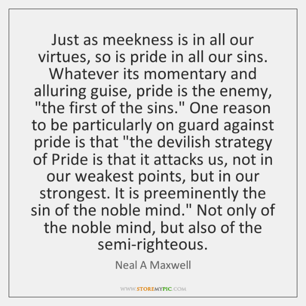 Just as meekness is in all our virtues, so is pride in ...