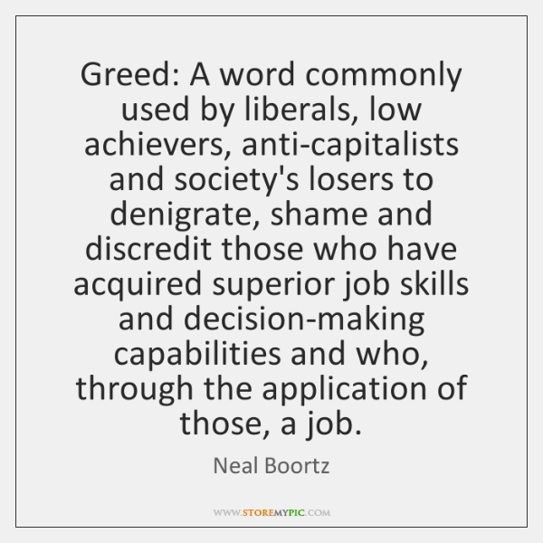 Greed: A word commonly used by liberals, low achievers, anti-capitalists and society's ...