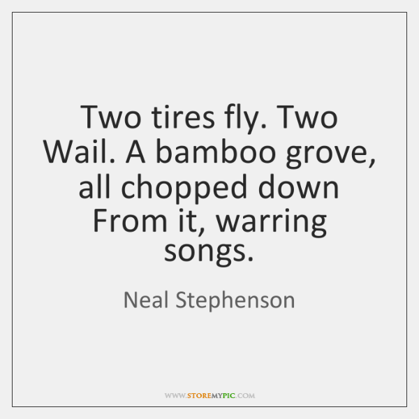 Two tires fly. Two Wail. A bamboo grove, all chopped down From ...