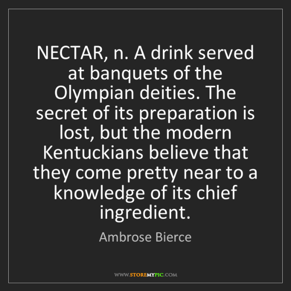 Ambrose Bierce: NECTAR, n. A drink served at banquets of the Olympian...