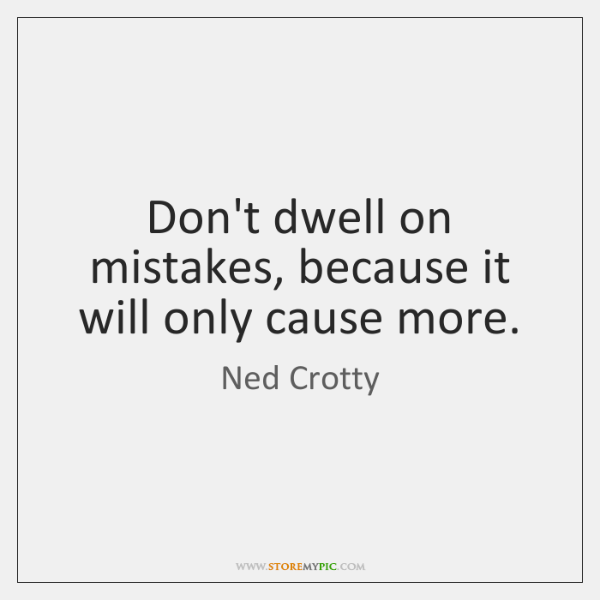 Don't dwell on mistakes, because it will only cause more.