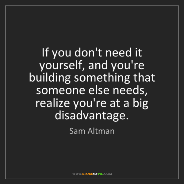 Sam Altman: If you don't need it yourself, and you're building something...