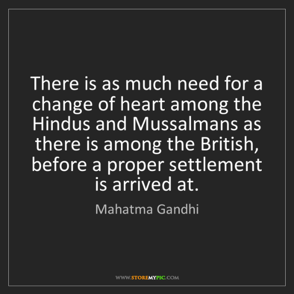 Mahatma Gandhi: There is as much need for a change of heart among the...