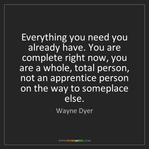 Wayne Dyer: Everything you need you already have. You are complete...