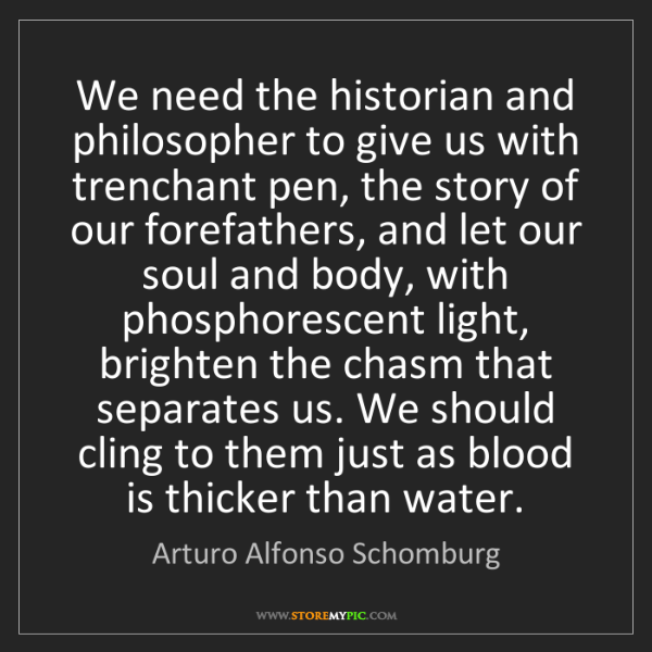 Arturo Alfonso Schomburg: We need the historian and philosopher to give us with...