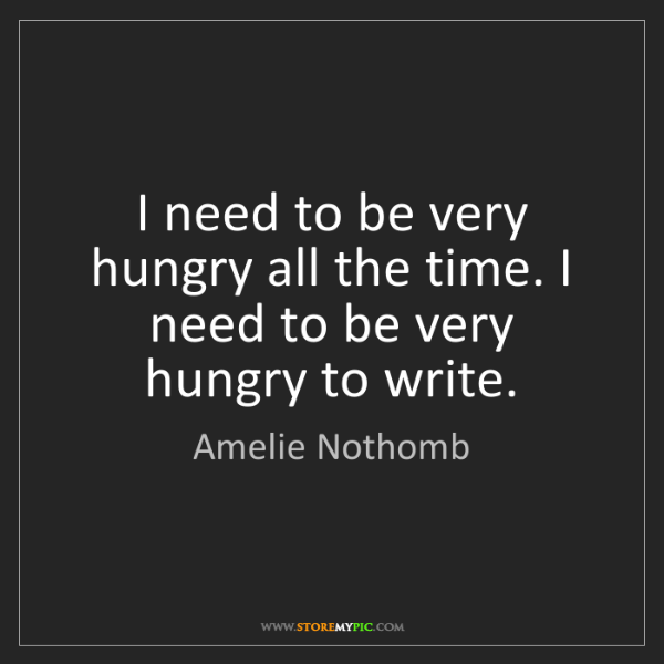 Amelie Nothomb: I need to be very hungry all the time. I need to be very...